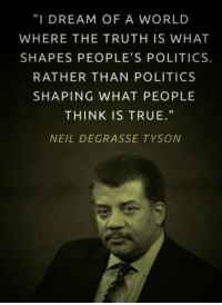 """""""I DREAM OF A WORLD  WHERE THE TRUTH IS WHAT  SHAPES PEOPLE'S POLITICS.  RATHER THAN POLITICS  SHAPING WHAT PEOPLE  THINK IS TRUE.  NEIL DE GRASSE TYSON #think - We're right there with you Neil deGrasse Tyson!   Join us: fb.com/unitedhumanists"""