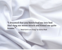 """Sylvia: """"I  dreamed that you bewitched me into bed  And sung me moon-struck and kissed me quite  insane  """"Mad Girl's Love Song"""" by Sylvia Plath"""