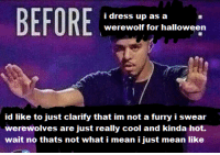 Halloween, Cool, and Dress: i dress up as a  werewolf for halloween  id like to just clarify that im not a furry i swear  werewolves are just really cool and kinda hot.  wait no thats not what i mean i just mean like