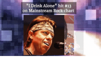 "Birthday, Bones, and Drinking: ""I Drink Alone"" hit #13  on Mainstream Rock chart Happy 67th Birthday to George Thorogood, best known for his hit ""Bad to the Bone"""