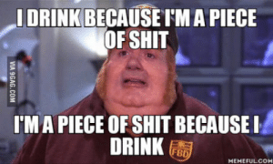 Advice, Love, and Shit: I DRINK BECAUSE rM A PIECE  OF SHIT  MA PIECE OF SHIT BECAUSEI  DRINK  MEMEFULCOM HELP! I would love to hear some advice! It got out of hand a long time ago, its a vicious circle
