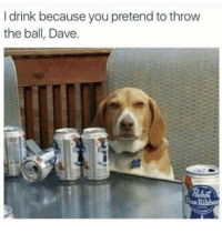 "Memes, Via, and You: I drink because you pretend to throw  the ball, Dave <p>Gosh dang it Dave via /r/memes <a href=""https://ift.tt/2tBp7ip"">https://ift.tt/2tBp7ip</a></p>"