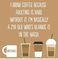 Drinking, Moms, and Coffee: I DRINK COFFEE BECAUSE  ADULTING IS HARD  WITHOUT IT IM BASICALLY  A 2YR OLD WHOS BLANKIE IS  IN THE WASH  dSITSGIRLS Basically.