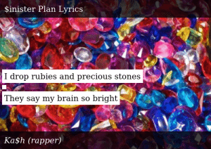 SIZZLE: I drop rubies and precious stones    They say my brain so bright
