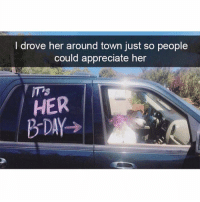 Birthday, Memes, and Appreciate: I drove her around town just so people  could appreciate hen  HER  B-DAY> Birthday or not this is important. Via @moistbuddha