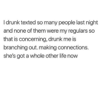 Drunk, Life, and Watch Out: I drunk texted so many people last night  and none of them were my regulars so  that is concerning, drunk me is  branching out. making connections.  she's got a whole other life now Watch out world @ellie_schnitt