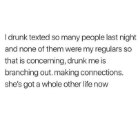 Drunk, Life, and Love: I drunk texted so many people last night  and none of them were my regulars so  that is concerning, drunk me is  branching out. making connections.  she's got a whole other life now I don't know drunk me but I feel like I would love her 💯🍹🍷(@ellie_schnitt)