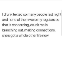 Drunk, Latinos, and Life: I drunk texted so many people last night  and none of them were my regulars so  that is concerning, drunk me is  branching out. making connections  she's got a whole other life now Lmaoo 😩😩😩😂😂😂 🔥 Follow Us 👉 @latinoswithattitude 🔥 latinosbelike latinasbelike latinoproblems mexicansbelike mexican mexicanproblems hispanicsbelike hispanic hispanicproblems latina latinas latino latinos hispanicsbelike mexico southkorea soccer