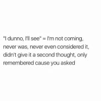 "Pretty much😂: ""I dunno, I'll see"" = I'm not coming,  never was, never even considered it,  didn't give it a second thought, only  remembered cause you asked Pretty much😂"