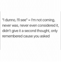 "Dunnoe: ""I dunno, I'll see"" = I'm not coming,  never was, never even considered it,  didn't give it a second thought, only  remembered cause you asked"
