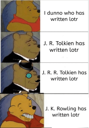 Those people...: I dunno who has  written lotr  J. R. Tolkien has  written lotr  J. R. R. Tolkien has  written lotr  J. K. Rowling has  written lotr Those people...