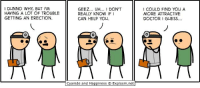 He must be doing the physical wrong.: I DUNNO WHY BUT IM  HAVING A LOT OF TROUBLE  GETTING AN ERECTION.  GEEZ... UH... 1 DON'T  REALLY KNOW IF I  CAN HELP YOU.  Cyanide and Happiness Explosm.net  COULD FIND YOU A  MORE ATTRACTIVE  DOCTOR GUESS... He must be doing the physical wrong.