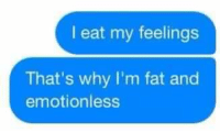eating my feelings: I eat my feelings  That's why I'm fat and  emotionless