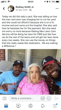 Gentlemen do an old ladys yard for free because she just came out of the hospital: I EE  08:51  Rodney Smith Jr.  25 May 2016  Today we did this lady's yard. She was telling us how  the man next door was charging her to cut her yard  and she could not afford it because she is on a fix  income and just came out the hospital. She also said  how he harasses her for the payment. But she need  not worry no more because Raising Men Lawn Care  Service will be doing her lawn for FREE just like how  we do the rest of the lawns and will get her lawn done  every two weeks. She can use the money on things  that she really needs like medication . We are making  a difference!  dising  N CARE SE  Write a comment....  GIF Gentlemen do an old ladys yard for free because she just came out of the hospital