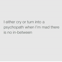 psychopathic: I either cry or turn into a  psychopath when I'm mad there  is no in-between