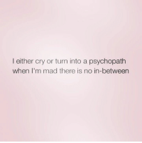 Relationships, Mad, and Psychopath: I either cry or turn into a psychopath  when I'm mad there is no in-between