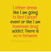 carp: I either dress  like I am goin  to Red Carpe  event or like I am  homeless drug  addict. There is  no in between  The Ultimate Quotes.Com