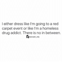 Funny, Homeless, and Memes: I either dress like I'm going to a red  carpet event or like I'm a homeless  drug addict. There is no in between.  @sarcasm only ⠀