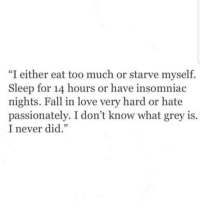 """Fall, Love, and Too Much: """"I either eat too much or starve myself.  Sleep for 14 hours or have insomniac  nights. Fall in love very hard or hate  passionately. I don't know what grey is.  I never did.""""  05"""