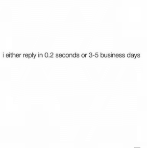 Business, Reply, and  Days: i either reply in 0.2 seconds or 3-5 business days