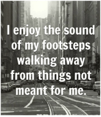 Memes, 🤖, and The Sounds: I enjoy the sound  of my footsteps  walking away  CHRIS  from things not  meant for me. Get my book 'Purpose' http://amzn.to/2a1yjDA Free e-book: www.suefitzmaurice.com/free-e-book Online course www.suefitzmaurice.com/purpose