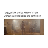 Memes, T-Pain, and Pain: I enjoyed this and so will you, T-Pain  without autotune ladies and gentlemen Follow me @hangars for more! ❤️