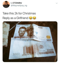 Christmas, Memes, and Girlfriend: I. ETONIRU  @Waynetipsy_ng  Take this 2k for Christmas  Reply as a Girlfriend  CENTRAT BANKON  1000  1000  2018  ONETHOUSAND NA  1000  .936456 1000  ONE THOUSAND NAIRA  1000 Reply as a girlfriend 😂😂⬇️⬇️ . KraksTV