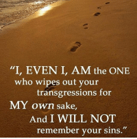 """i am the one: """"I, EVEN I, AM the ONE  who wipes out your  transgressions for  MY own sake,  And I WILL NOT  remember your sins"""