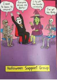 Bodies , Driving, and Halloween: I Everyone  I fly off  need  the handle  drives me  Batty!  constantly.  to learn  to  unwind  ve go  No Body  Halloween Support Group For more awesome holiday and fun pictures go to... 🎃🎃🎃🎃🎃🎃www.snowflakescottage.com