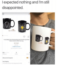 Disappointed, Funny, and Memes: I expected nothing and I'm still  disappointed.  Inject Hot Water  Funny Magic Color Changing Mug Heat Sensitive Light Bulb  Pattern Ceramic Coffee Tea mug  C$ 15.01  0.0  Feedback  0  Orders  Wish Ls  Discounts &Coupons  Free Shipping  To Canada via China Post Registered Air Mail 🤣Damn he got mugged