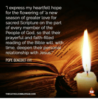 """Pope Benedict XVI: """"I express my heartfelt hope  for the flowering of a new  season of greater love for  sacred Scripture on the part  of every member of the  People of God, so that their  prayerful and faith-filled  reading of the Bible will, with  time, deepen their personal  relationship with Jesus  POPE BENEDICT XVI  THECATHOLICBIBLEPAGE.COM"""