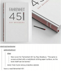 """this is so cool: i FAHRENHEIT  RAY BRADBURY  stark in  handsome  allows typhoon  diaz:  New cover for Fahrenheit 451 by Ray Bradbury. """"The spine is  screen-printed with a matchbook striking paper surface, so the  book itself can be burned.""""  WHO THE FUCK WOULD BURN A BOOK  have u read fahrenheit 451 this is so cool"""