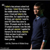 Kfc, Memes, and School: I failed a key primary school test  two times. I failed three times for  the middle schools. For three  years, I tried and failed in the  universities. So l applied for jobs  30 times, got rejected. l went to  even KFC when they came to  China. 24 people went for the job.  23 people accepted. I was the only  one who got rejected. I applied for  Harvard, for ten times, rejected.  I think we have to get used to  rejection. The only thing.  Never give up.  -Jack Ma, Chairman of Alibaba Group  Goalcast Follow @goal.cast for the best content around✔️ 👉 @goal.cast