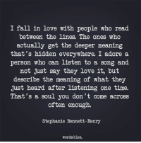 Fall, Love, and Meaning: I fall in love with people who read  between the lines. The ones who  actually get the deeper meaning  that's hidden everywhere. I adore a.  person who can listen to a song and  not just say they love it, but  describe the meaning of what they  just heard after listening one time.  That's a soul you don't come across  often enough.  Stephanie Bennett-Henry  wordables.