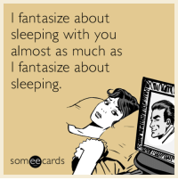 Someecards: I fantasize about  sleeping with you  almost as much as  I fantasize about  sleeping  someecards