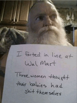Santa's already made the naughty list…: I farted in line at  Wal Mart  Three women thought  their balbies had  shit them selves Santa's already made the naughty list…