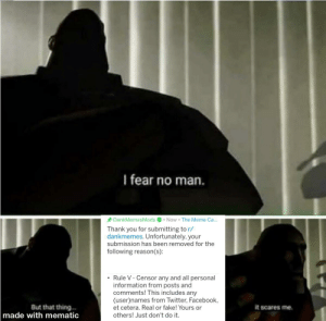 Facebook, Fake, and Meme: I fear no man  DankMemesMods  Now The Meme Ca....  Thank you for submitting to r/  dankmemes. Unfortunately, your  submission has been removed for the  following reason(s):  Rule V - Censor any and all personal  information from posts and  comments! This includes any  (user)names from Twitter, Facebook  But that thing.  made with mematic  et cetera. Real or fake! Yours or  it scares me.  others! Just don't do it. Mods gay