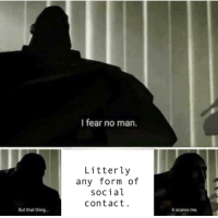 Fear, Man, and Thing: I fear no man.  Litterly  any form of  social  contact  But that thing  it scares me