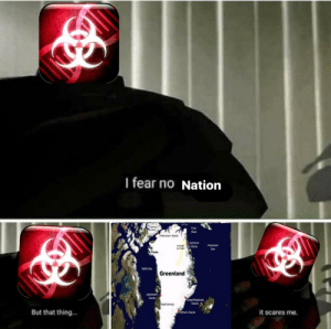 Memes, Fear, and Greenland: I fear no Nation  Fram  Strat  Petermann Glacer  achariae  GlacierGreerland  Sea  Thule  Batin Bay  Greenland  Glacier  But that thing...  it scares me.  Helbeim Giacier I fear no nation via /r/memes https://ift.tt/2SqyADI