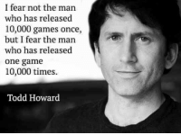one: I fear not the man  who has released  10,000 games once,  but I fear the man  who has released  one game  10,000 times.  Todd Howard