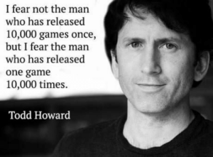 Game, Games, and Fear: I fear not the man  who has released  10,000 games once,  but I fear the man  who has released  one game  10,000 times.  Todd Howard Inspiring