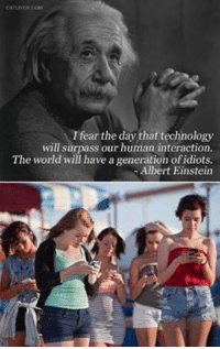 Einstein Is Turning In His Grave: I fear the day that technology  will surpass our human interaction.  The world will have a generation of idiots.  Albert Einstein Einstein Is Turning In His Grave