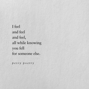 Knowing, All, and You: I feel  and feel  and feel,  all while knowing  you fell  for someone else  perry po etry