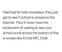 Bad, Internet, and Nfl: I feel bad for kids nowadays, they just  get to see if school is closed on the  Internet. They'll never have the  excitement of waiting to see your  school scroll across the bottom of the  tv screen like it's the NFL Draft. They'll never really know.. 😭💯 https://t.co/Eh45rP0CRU