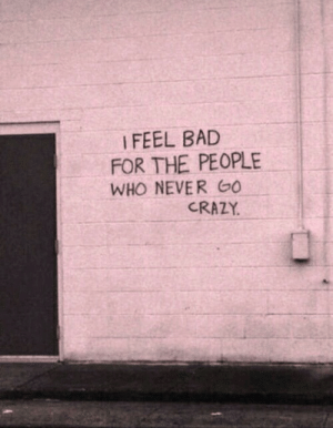 Bad, Crazy, and Never: I FEEL BAD  FOR THE PEOPLE  WHO NEVER O  CRAZY