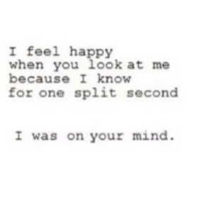 Happy, Mind, and Net: I feel happy  when you look at me  because I know  for one split second  I was on your mind. https://iglovequotes.net/
