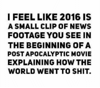 Memes, Movies, and News: I FEEL LIKE 2016 IS  A SMALL CLIP OF NEWS  FOOTAGE YOU SEE IN  THE BEGINNING OF A  POST APOCALYPTIC MOVIE  EXPLAINING HOW THE  WORLD WENT TO SHIT. Me too.