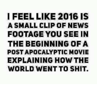 Memes, Movies, and News: I FEEL LIKE 2016 IS  A SMALL CLIP OF NEWS  FOOTAGE YOU SEE IN  THE BEGINNING OF A  POST APOCALYPTIC MOVIE  EXPLAINING HOW THE  WORLD WENT TO SHIT.