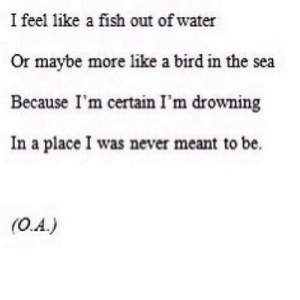Fish, Water, and Never: I feel like a fish out of water  Or maybe more like a bird in the sea  Because I'm certain I'm drowning  In a place I was never meant to be.  (0.A.) https://iglovequotes.net/