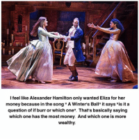 "Memes, Money, and Alexander Hamilton: I feel like Alexander Hamilton only wanted Eliza for her  money because in the song "" A Winter's Ball"" it says ""is it a  question of if burr or which one"". That's basically saying  which one has the most money. And which one is more  wealthy"